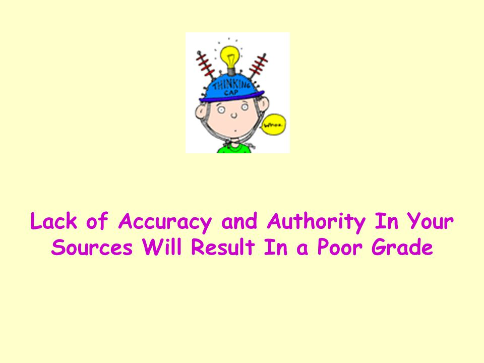 Lack of Accuracy and Authority In Your Sources Will Result In a Poor Grade