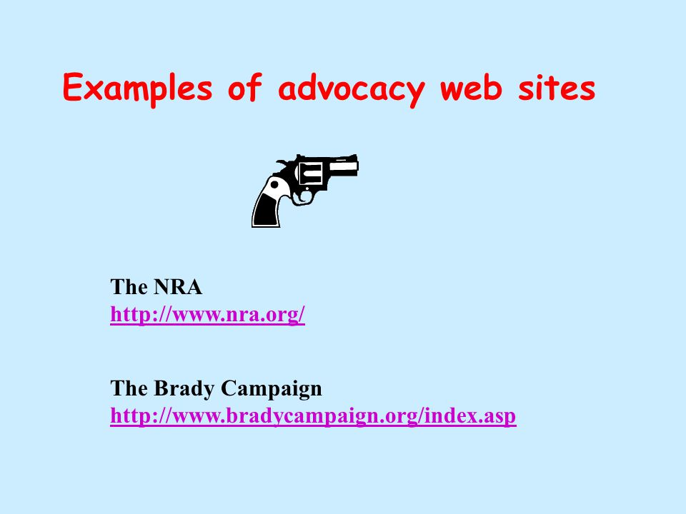Examples of advocacy web sites The NRA http://www.nra.org/ http://www.nra.org/ The Brady Campaign http://www.bradycampaign.org/index.asp http://www.bradycampaign.org/index.asp