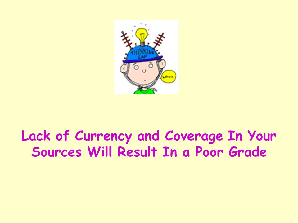 Lack of Currency and Coverage In Your Sources Will Result In a Poor Grade