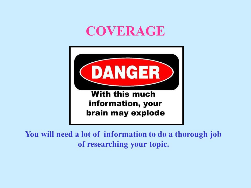 COVERAGE You will need a lot of information to do a thorough job of researching your topic.