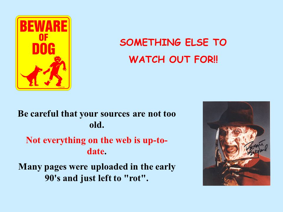 Be careful that your sources are not too old.Not everything on the web is up-to- date.