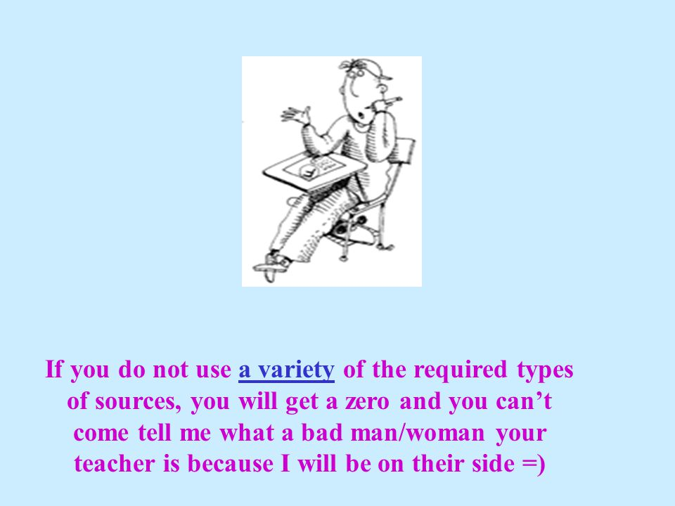 If you do not use a variety of the required types of sources, you will get a zero and you can't come tell me what a bad man/woman your teacher is because I will be on their side =)