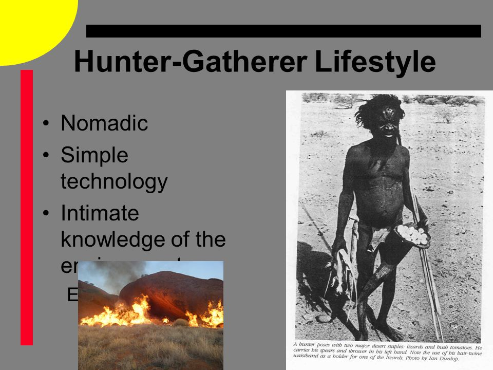 Hunter-Gatherer Lifestyle Nomadic Simple technology Intimate knowledge of the environment E.g.