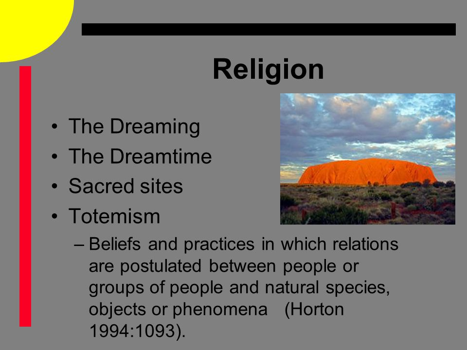 Religion The Dreaming The Dreamtime Sacred sites Totemism –Beliefs and practices in which relations are postulated between people or groups of people and natural species, objects or phenomena (Horton 1994:1093).