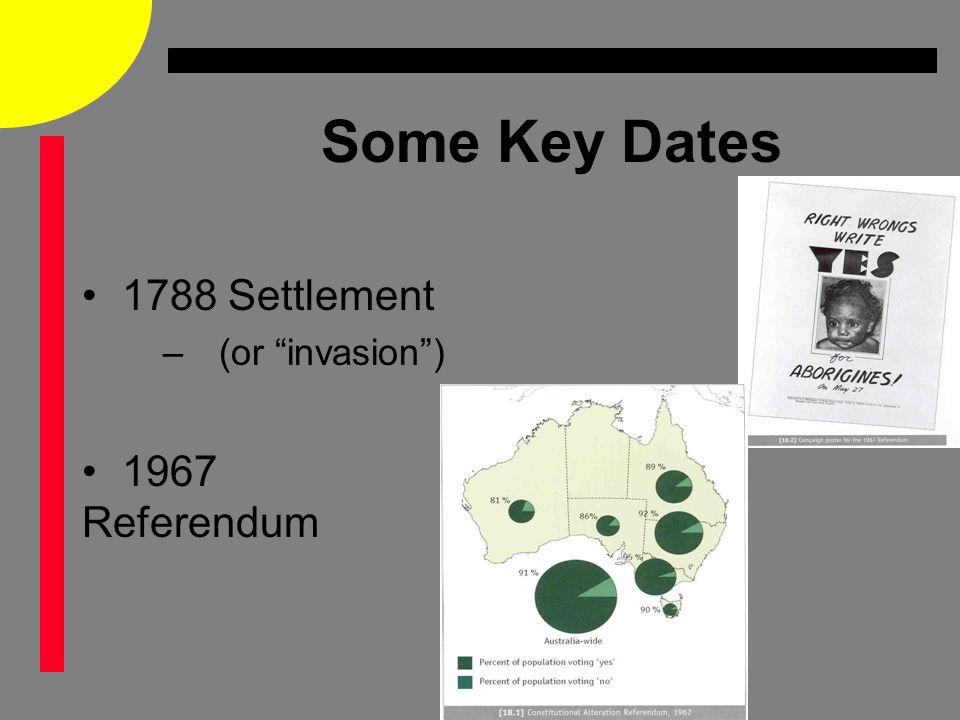 Some Key Dates 1788 Settlement –(or invasion ) 1967 Referendum