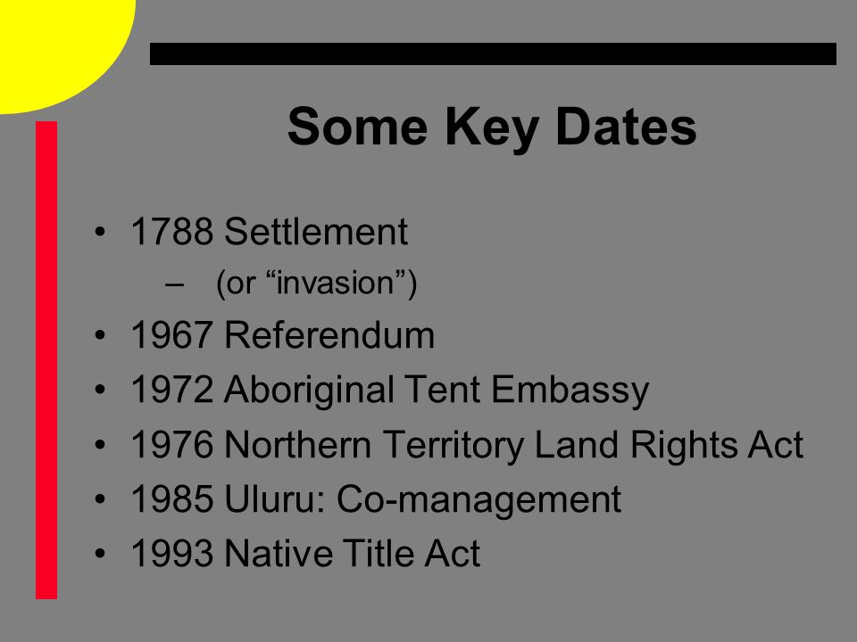 Some Key Dates 1788 Settlement –(or invasion ) 1967 Referendum 1972 Aboriginal Tent Embassy 1976 Northern Territory Land Rights Act 1985 Uluru: Co-management 1993 Native Title Act