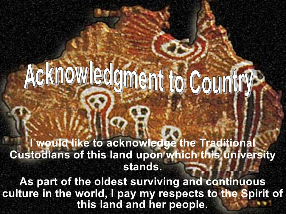 I would like to acknowledge the Traditional Custodians of this land upon which this university stands. As part of the oldest surviving and continuous