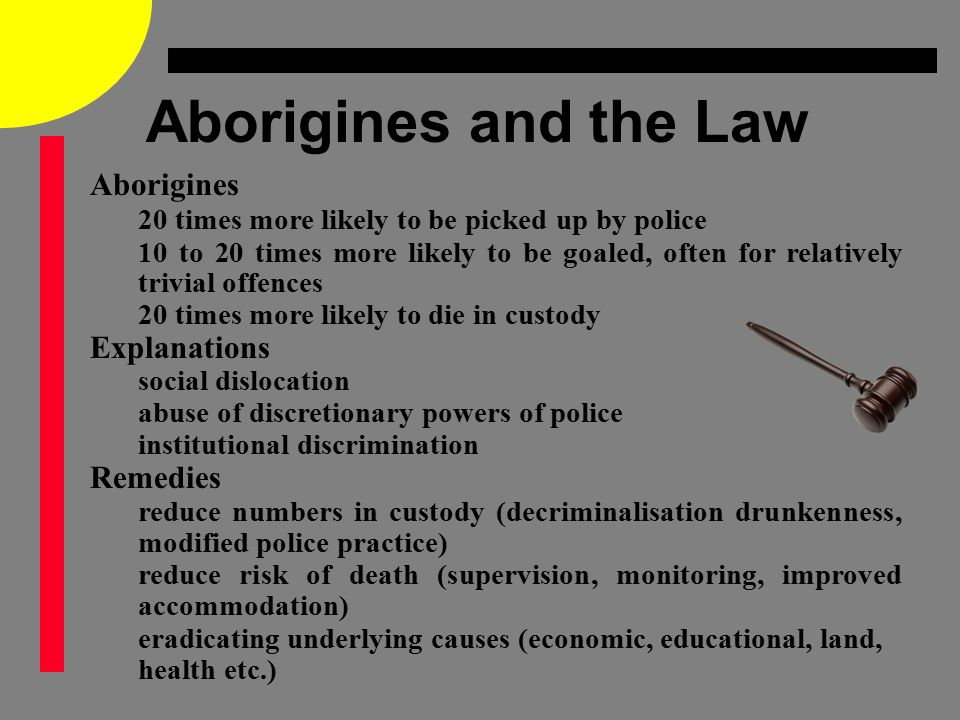 Aborigines and the Law Aborigines 20 times more likely to be picked up by police 10 to 20 times more likely to be goaled, often for relatively trivial offences 20 times more likely to die in custody Explanations social dislocation abuse of discretionary powers of police institutional discrimination Remedies reduce numbers in custody (decriminalisation drunkenness, modified police practice) reduce risk of death (supervision, monitoring, improved accommodation) eradicating underlying causes (economic, educational, land, health etc.)