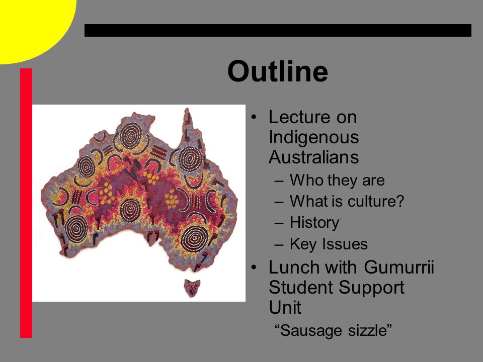 """Outline Lecture on Indigenous Australians –Who they are –What is culture? –History –Key Issues Lunch with Gumurrii Student Support Unit """"Sausage sizzl"""