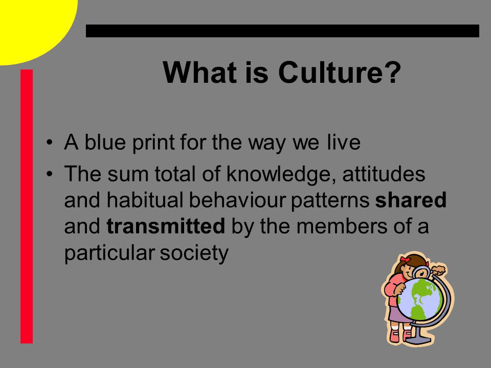 What is Culture? A blue print for the way we live The sum total of knowledge, attitudes and habitual behaviour patterns shared and transmitted by the