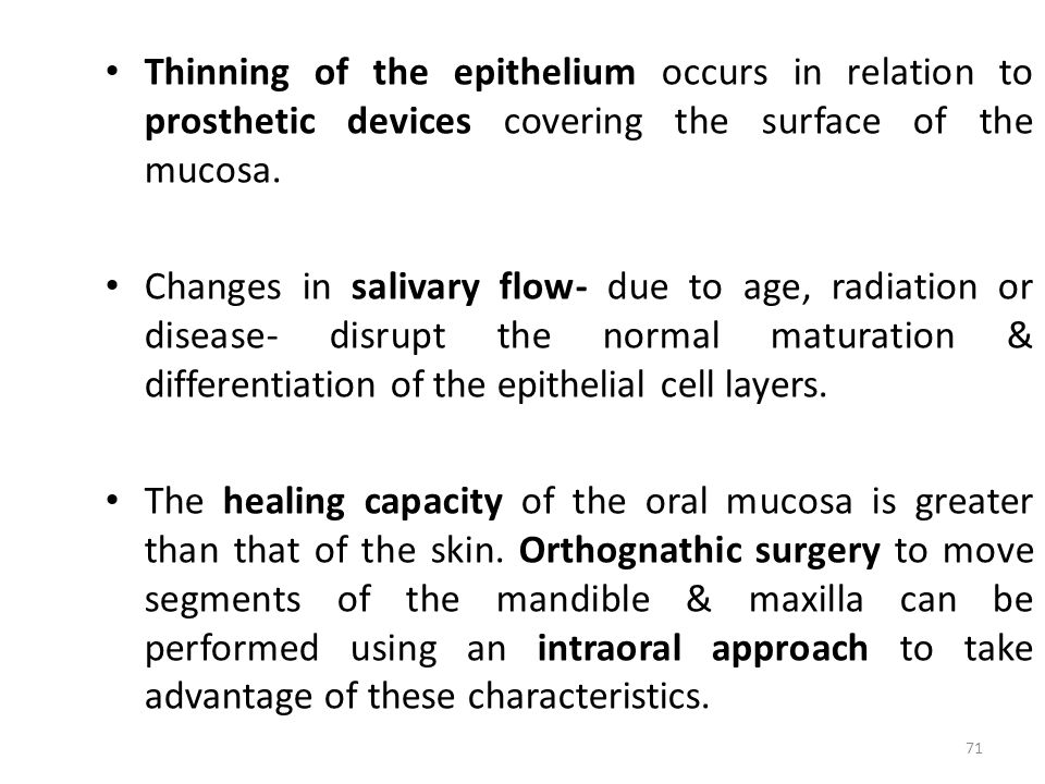 Thinning of the epithelium occurs in relation to prosthetic devices covering the surface of the mucosa. Changes in salivary flow- due to age, radiatio