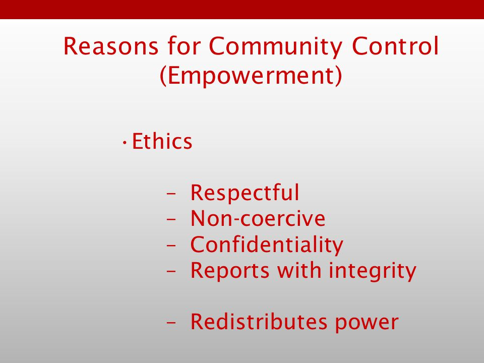 Reasons for Community Control (Empowerment) Ethics –Respectful –Non-coercive –Confidentiality –Reports with integrity –Redistributes power