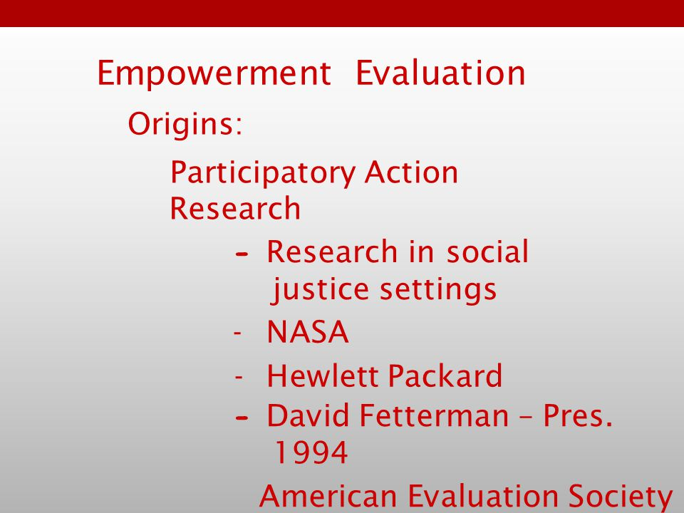 Empowerment Evaluation Participatory Action Research - Research in social justice settings -NASA -Hewlett Packard - David Fetterman – Pres.