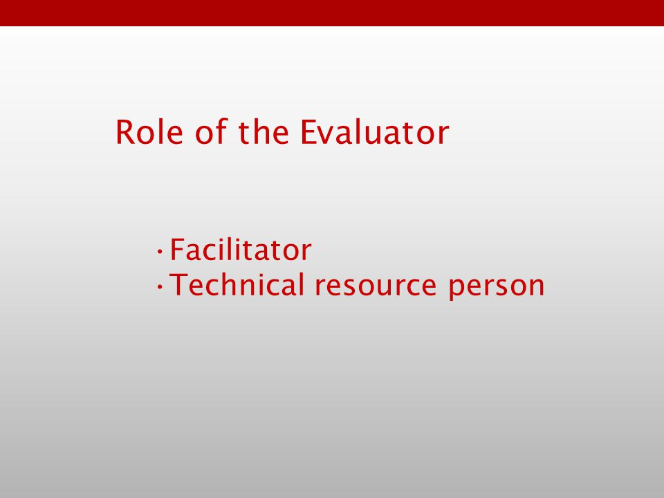 Facilitator Technical resource person Role of the Evaluator