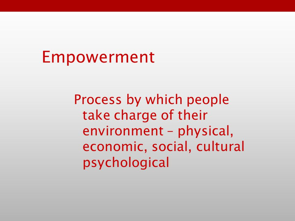 Empowerment Process by which people take charge of their environment – physical, economic, social, cultural psychological