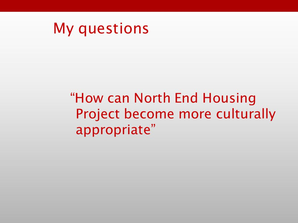 My questions How can North End Housing Project become more culturally appropriate