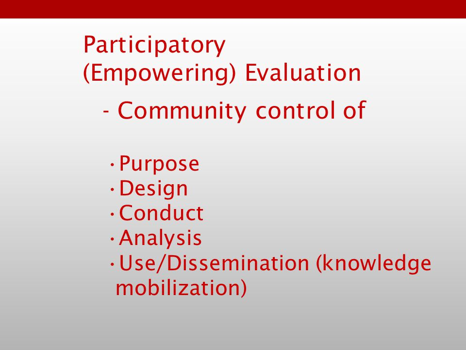 Participatory (Empowering) Evaluation Purpose Design Conduct Analysis Use/Dissemination (knowledge mobilization) - Community control of