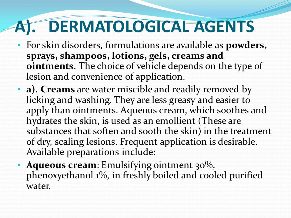 A). DERMATOLOGICAL AGENTS For skin disorders, formulations are available as powders, sprays, shampoos, lotions, gels, creams and ointments. The choice