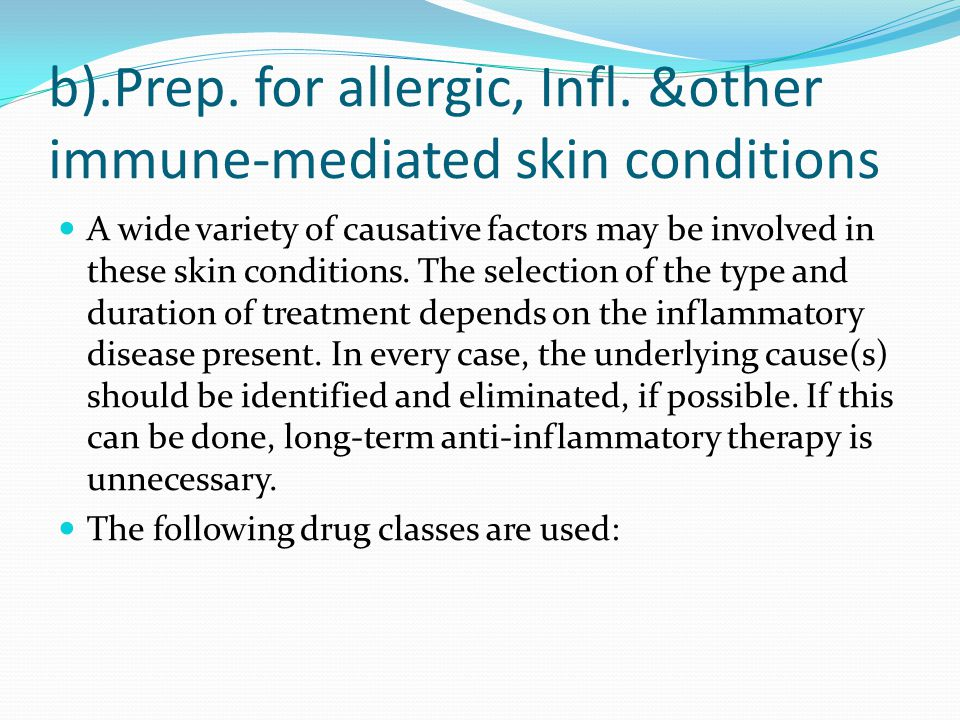 b).Prep. for allergic, Infl. &other immune-mediated skin conditions A wide variety of causative factors may be involved in these skin conditions. The