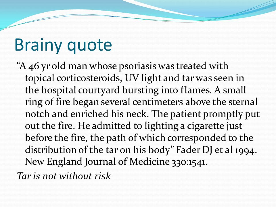 "Brainy quote ""A 46 yr old man whose psoriasis was treated with topical corticosteroids, UV light and tar was seen in the hospital courtyard bursting i"