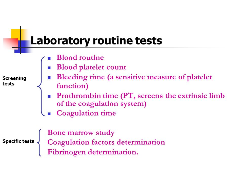 Laboratory routine tests Blood routine Blood platelet count Bleeding time (a sensitive measure of platelet function) Prothrombin time (PT, screens the
