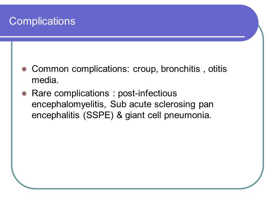 Complications Common complications: croup, bronchitis, otitis media. Rare complications : post-infectious encephalomyelitis, Sub acute sclerosing pan