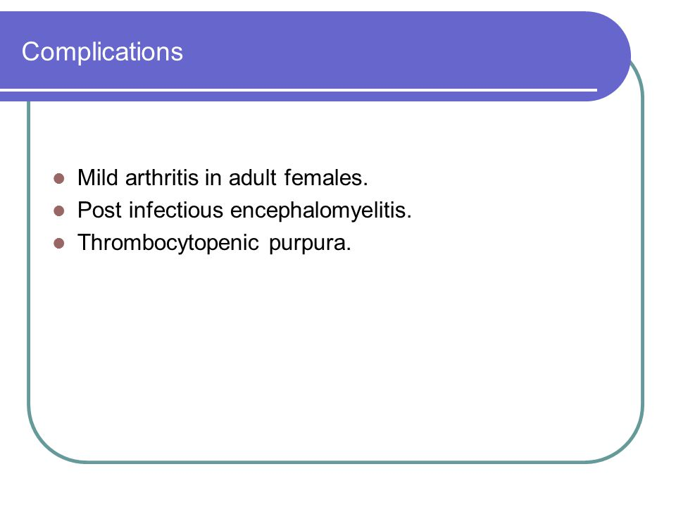Complications Mild arthritis in adult females. Post infectious encephalomyelitis. Thrombocytopenic purpura.