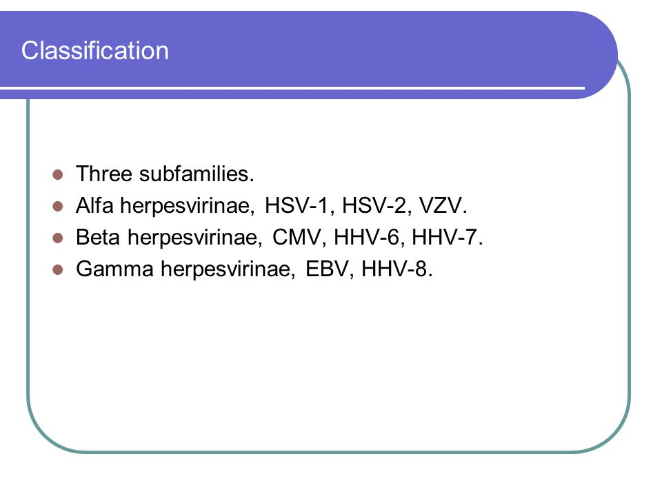 Classification Three subfamilies. Alfa herpesvirinae, HSV-1, HSV-2, VZV. Beta herpesvirinae, CMV, HHV-6, HHV-7. Gamma herpesvirinae, EBV, HHV-8.