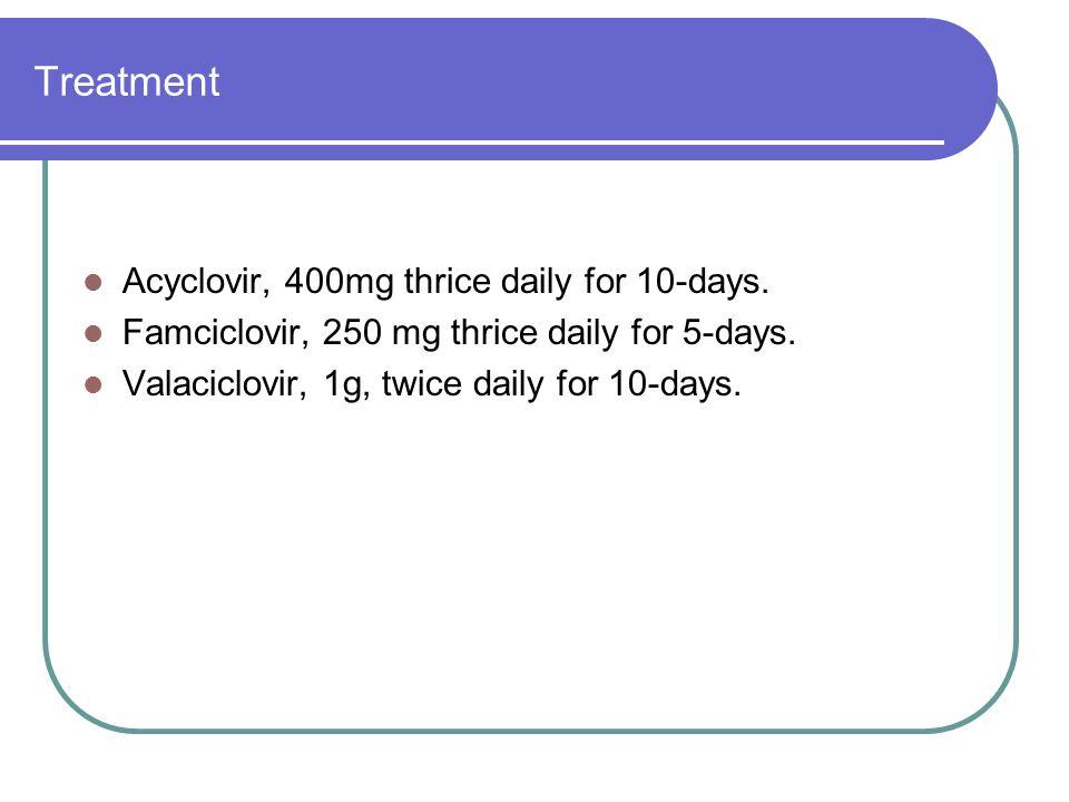 Treatment Acyclovir, 400mg thrice daily for 10-days. Famciclovir, 250 mg thrice daily for 5-days. Valaciclovir, 1g, twice daily for 10-days.