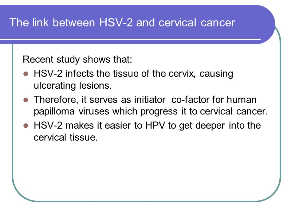 The link between HSV-2 and cervical cancer Recent study shows that: HSV-2 infects the tissue of the cervix, causing ulcerating lesions. Therefore, it