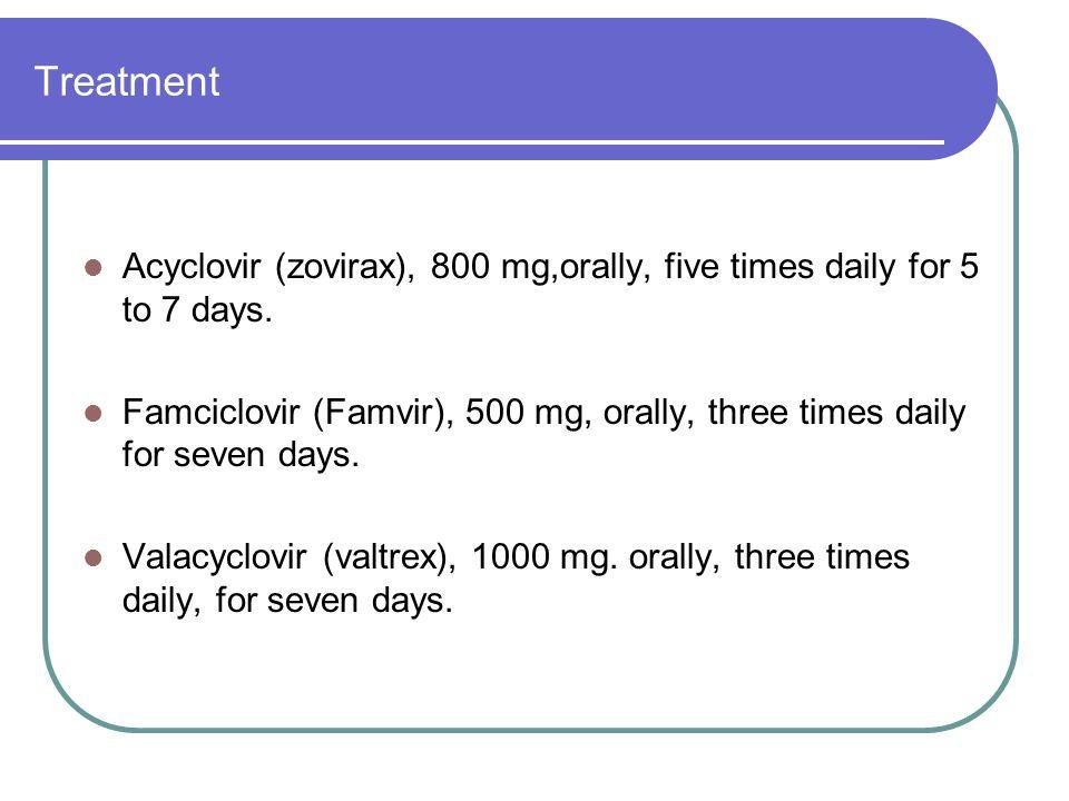 Treatment Acyclovir (zovirax), 800 mg,orally, five times daily for 5 to 7 days. Famciclovir (Famvir), 500 mg, orally, three times daily for seven days