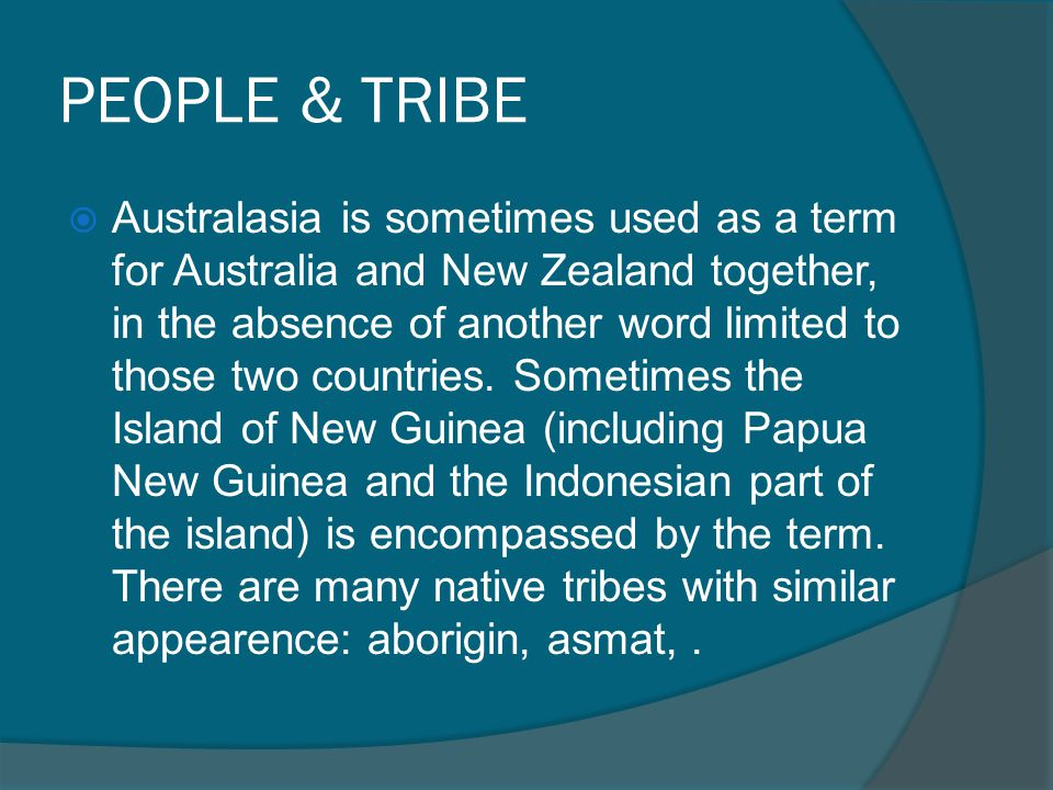 PEOPLE & TRIBE  Australasia is sometimes used as a term for Australia and New Zealand together, in the absence of another word limited to those two c