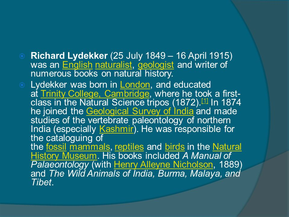  Richard Lydekker (25 July 1849 – 16 April 1915) was an English naturalist, geologist and writer of numerous books on natural history.Englishnaturali