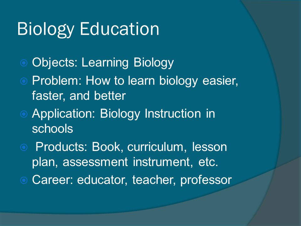 BIOLOGY AND BIOLOGY EDUCATION BiologyBiology Education ObjectLiving thingsLearning Problem/ Theme 7 Themes of lifeCurriculum, instruction, evaluation MethodScientific MethodSocial Research ProductBook, journal, goods on biology Book, journal, on education CareerBiology ExpertEducators ApplicationNature, IndustriesSchools