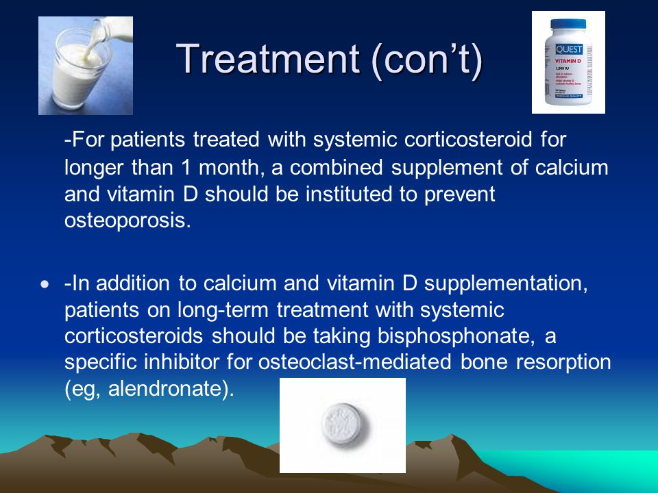 Treatment (con't) -For patients treated with systemic corticosteroid for longer than 1 month, a combined supplement of calcium and vitamin D should be instituted to prevent osteoporosis.