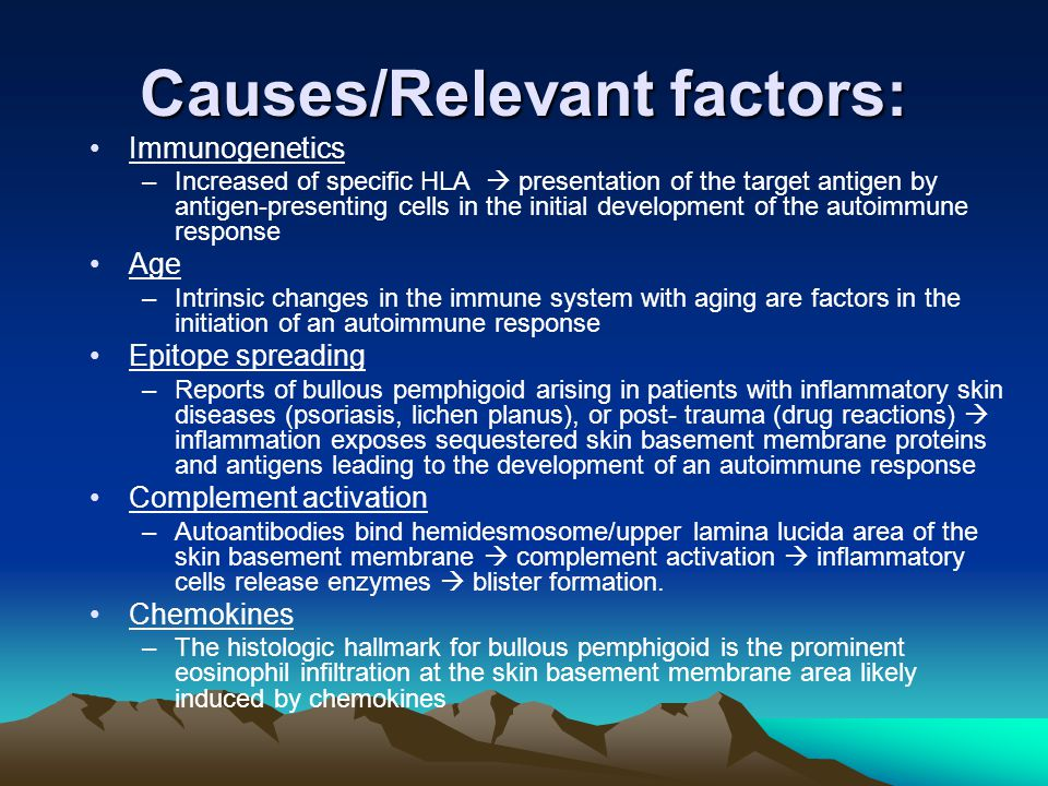 Causes/Relevant factors: Immunogenetics –Increased of specific HLA  presentation of the target antigen by antigen-presenting cells in the initial development of the autoimmune response Age –Intrinsic changes in the immune system with aging are factors in the initiation of an autoimmune response Epitope spreading –Reports of bullous pemphigoid arising in patients with inflammatory skin diseases (psoriasis, lichen planus), or post- trauma (drug reactions)  inflammation exposes sequestered skin basement membrane proteins and antigens leading to the development of an autoimmune response Complement activation –Autoantibodies bind hemidesmosome/upper lamina lucida area of the skin basement membrane  complement activation  inflammatory cells release enzymes  blister formation.