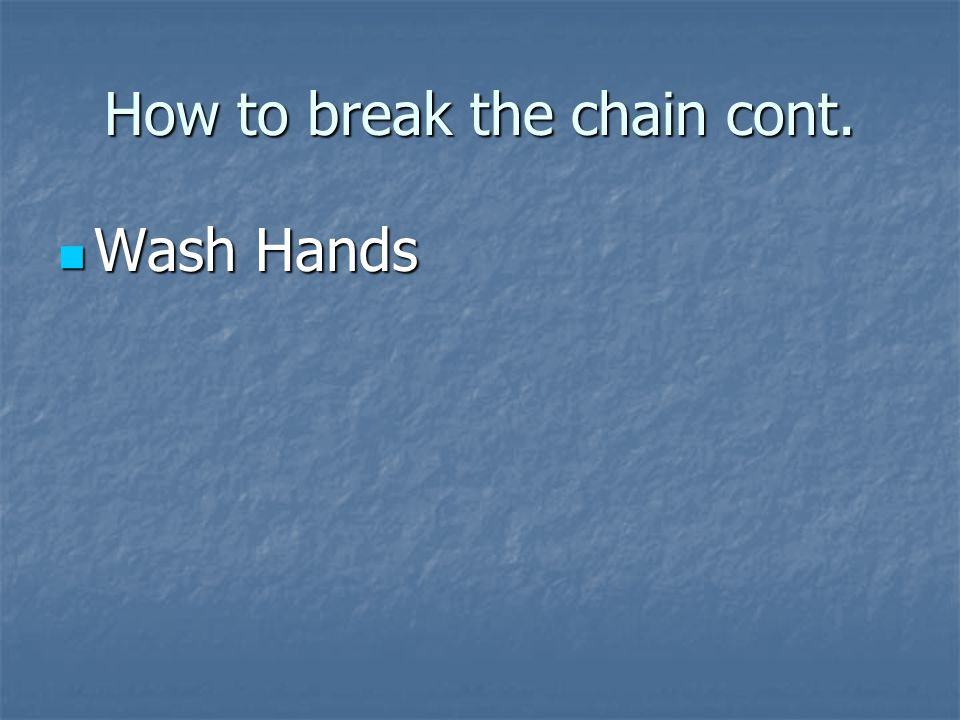 How to break the chain Pathogen-kill it— Pathogen-kill it— Reservoir- clean it up Reservoir- clean it up Exit portal- nose--control the portal Exit portal- nose--control the portal Transport-sneeze—stay way from Transport-sneeze—stay way from Entry portal- mucous membrane- Wash hands Entry portal- mucous membrane- Wash hands Host- you—be healthy---sleep, eat right, exercise Host- you—be healthy---sleep, eat right, exercise