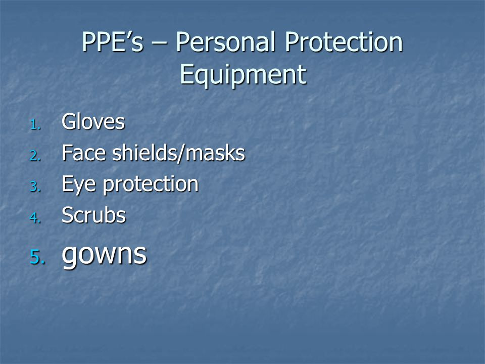 PPE's – Personal Protection Equipment 1. Gloves 2. Face shields/masks 3. Eye protection 4. Scrubs
