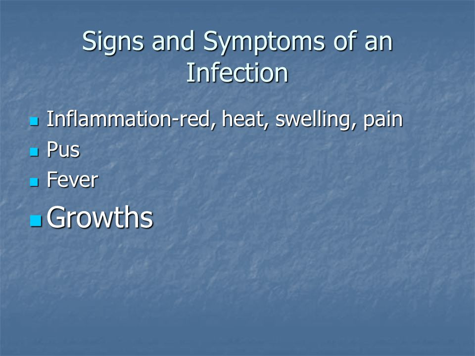 Signs and Symptoms of an Infection Inflammation-red, heat, swelling, pain Inflammation-red, heat, swelling, pain Pus Pus fever fever