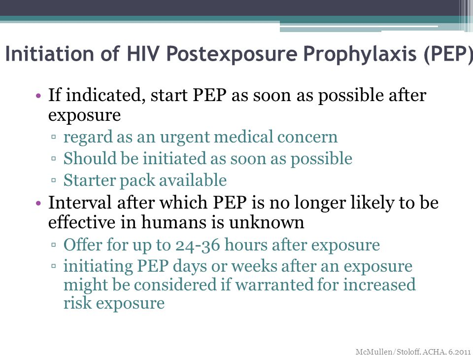 Initiation of HIV Postexposure Prophylaxis (PEP) If indicated, start PEP as soon as possible after exposure ▫regard as an urgent medical concern ▫Should be initiated as soon as possible ▫Starter pack available Interval after which PEP is no longer likely to be effective in humans is unknown ▫Offer for up to hours after exposure ▫initiating PEP days or weeks after an exposure might be considered if warranted for increased risk exposure McMullen/Stoloff, ACHA,