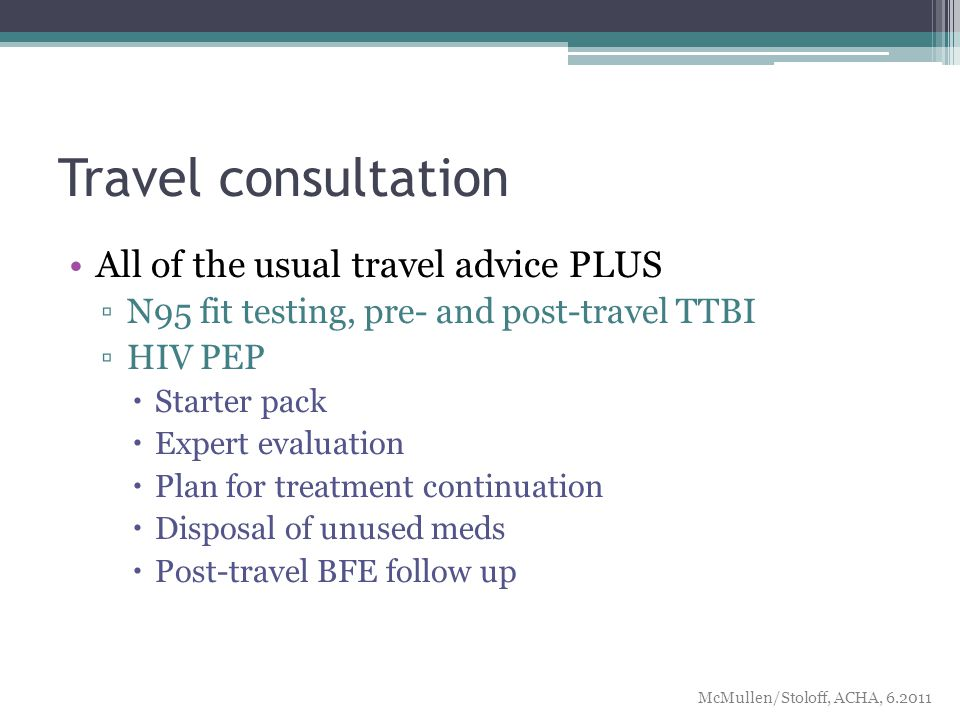 Travel consultation All of the usual travel advice PLUS ▫N95 fit testing, pre- and post-travel TTBI ▫HIV PEP  Starter pack  Expert evaluation  Plan for treatment continuation  Disposal of unused meds  Post-travel BFE follow up McMullen/Stoloff, ACHA,