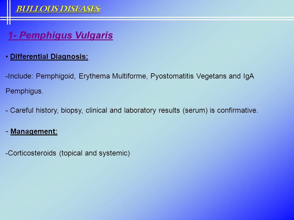 1- Pemphigus Vulgaris Differential Diagnosis: -Include: Pemphigoid, Erythema Multiforme, Pyostomatitis Vegetans and IgA Pemphigus. - Careful history,