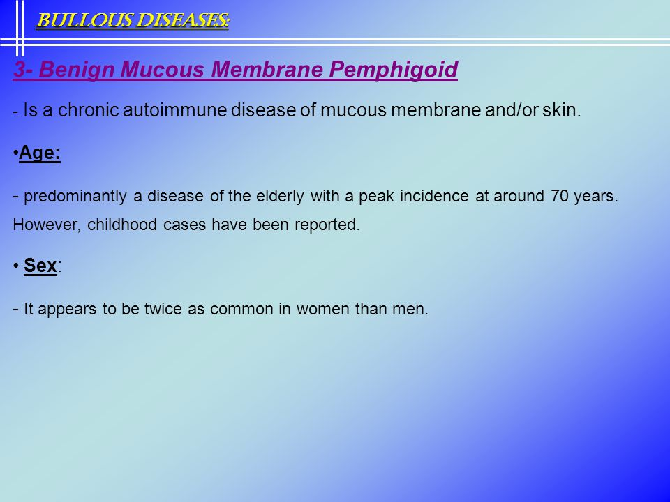 3- Benign Mucous Membrane Pemphigoid - Is a chronic autoimmune disease of mucous membrane and/or skin. Age: - predominantly a disease of the elderly w