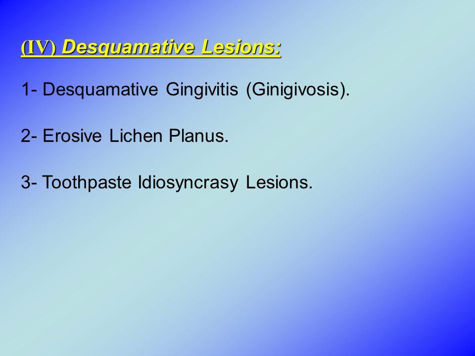 (IV) Desquamative Lesions: 1- Desquamative Gingivitis (Ginigivosis). 2- Erosive Lichen Planus. 3- Toothpaste Idiosyncrasy Lesions.