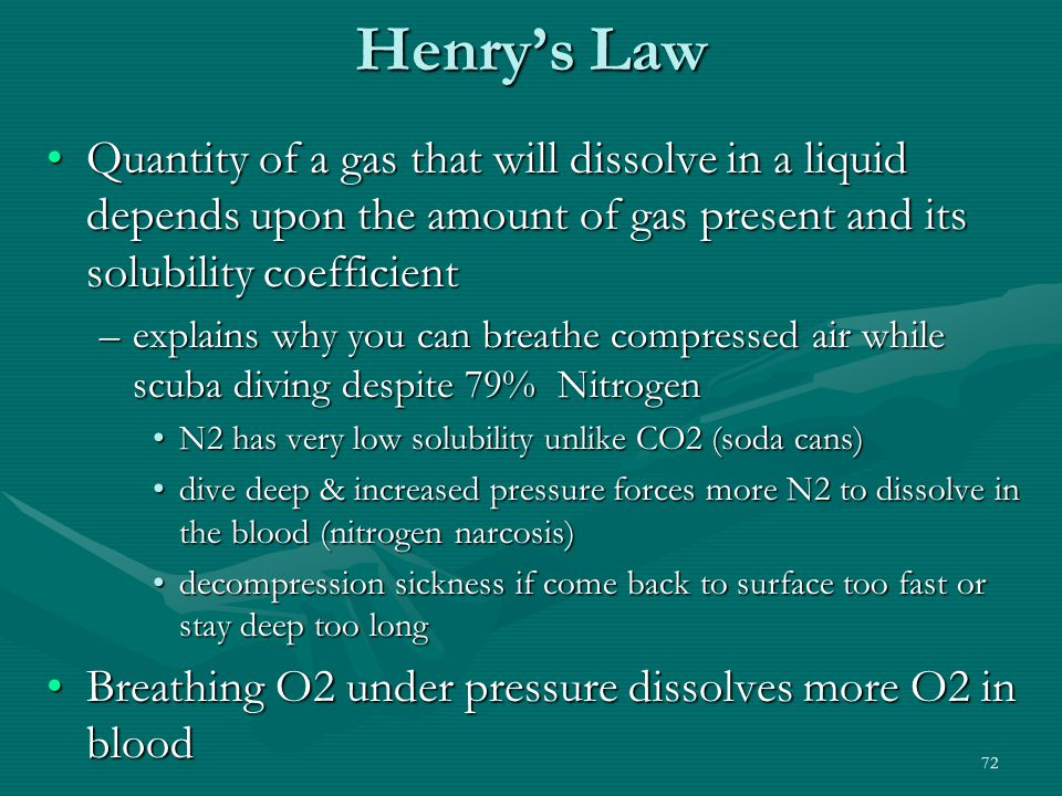 72 Henry's Law Quantity of a gas that will dissolve in a liquid depends upon the amount of gas present and its solubility coefficientQuantity of a gas