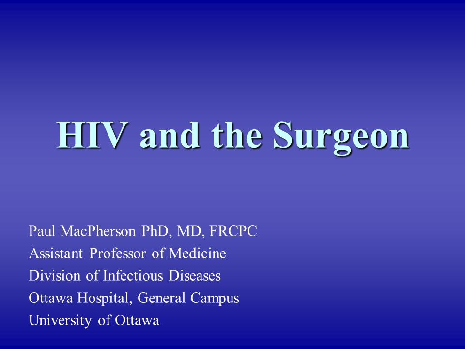 HIV and the Surgeon Paul MacPherson PhD, MD, FRCPC Assistant Professor of Medicine Division of Infectious Diseases Ottawa Hospital, General Campus Uni