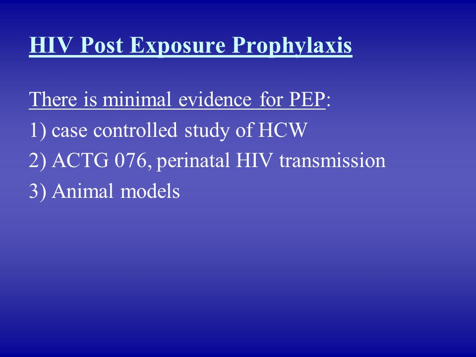 HIV Post Exposure Prophylaxis There is minimal evidence for PEP: 1) case controlled study of HCW 2) ACTG 076, perinatal HIV transmission 3) Animal mod