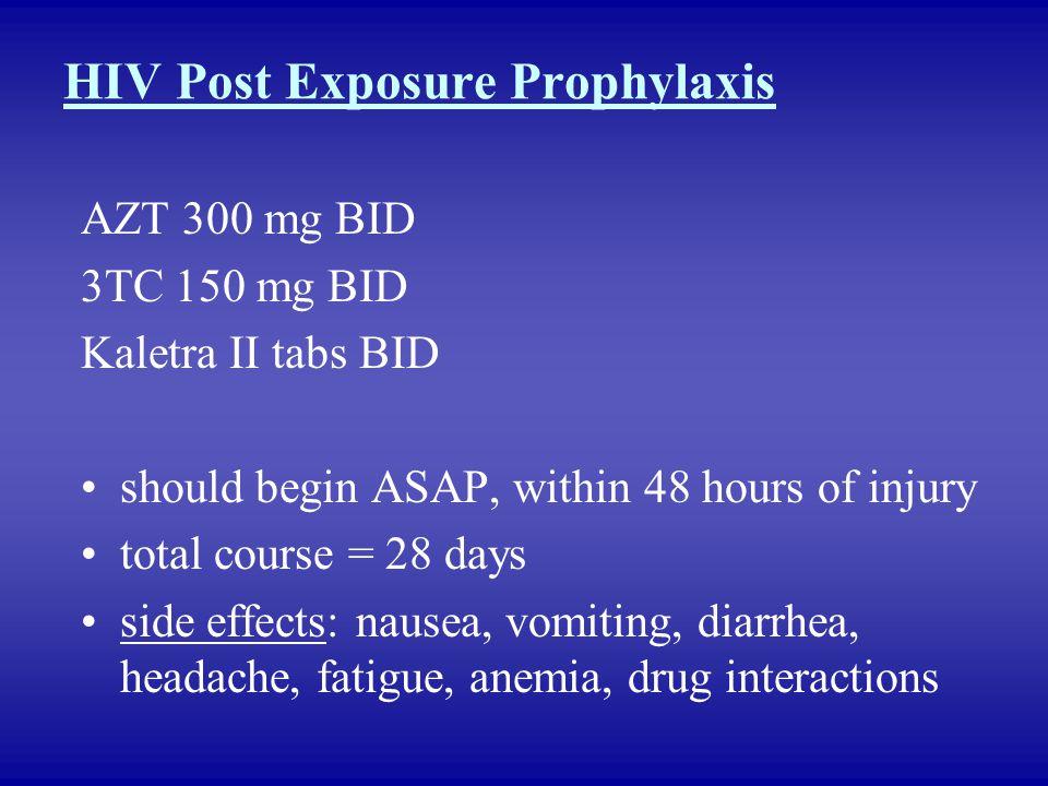 HIV Post Exposure Prophylaxis AZT 300 mg BID 3TC 150 mg BID Kaletra II tabs BID should begin ASAP, within 48 hours of injury total course = 28 days si