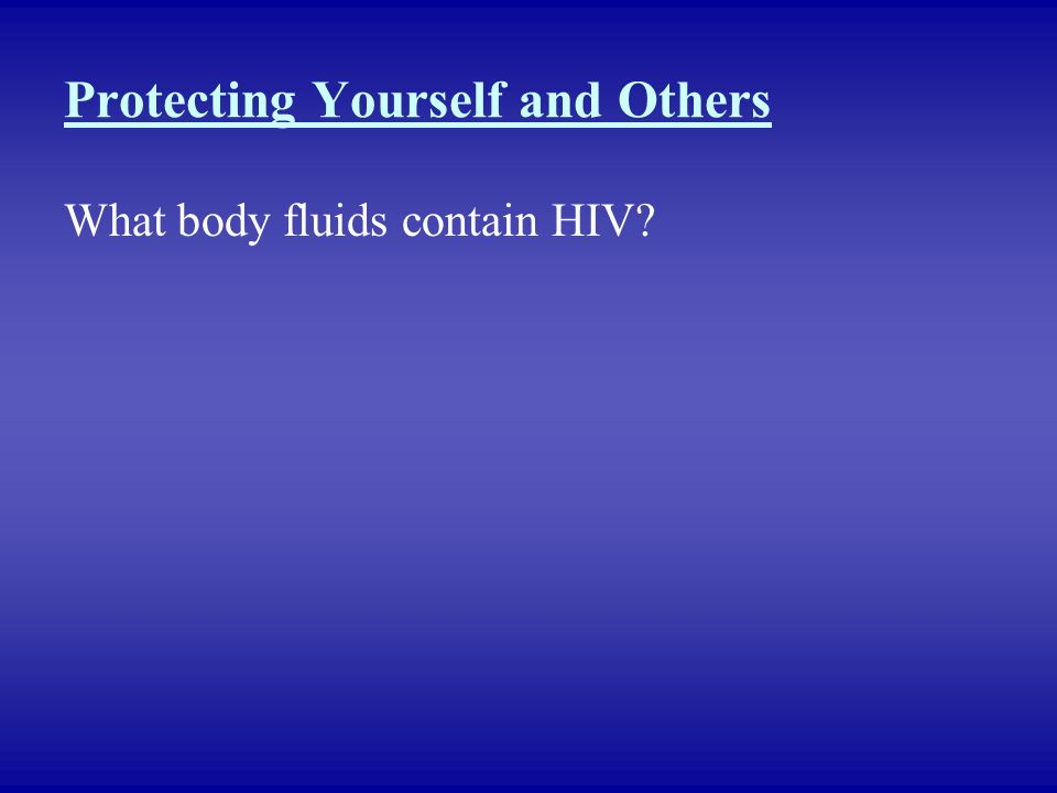 Protecting Yourself and Others What body fluids contain HIV?