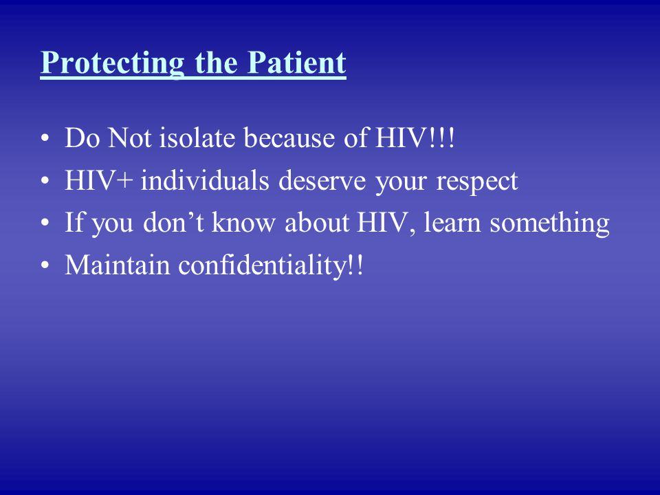 Protecting the Patient Do Not isolate because of HIV!!! HIV+ individuals deserve your respect If you don't know about HIV, learn something Maintain co